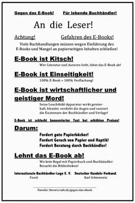 Gegen das E-Book! Für lebende Buchhändler! An die Leser! Achtung! Gefahren des E-Books! Viele Buchhandlungen müssen wegen Einführung des E-Books und Mangel an papierseitigen Inhalten schließen! E-Book ist Kitsch! Wer Literatur und Autoren liebt, lehnt das E-Book ab! E-Book ist Einseitigkeit! 100% E-Book = 100% Verflachung! E-Book ist wirtschaftlicher und geistiger Mord! Seine Leuchtbild-Apparatur wirkt geister- haft, blendet, verdirbt die Augen und ruiniert die Existenzen der Buchhändler und Verlage! E-Book ist schlecht konservierter Text bei erhöhten Preisen! Darum: Fordert gute Papierbücher! Fordert Geruch von Papier und Haptik! Fordert Beratung durch Buchhändler! Lehnt das E-Book ab! Wo kein Regal mit Papierbuch und Buchhändler: Besucht die Bibliotheken! Internationale Buchhändler-Loge E. V. Deutscher Handels-Verband. Fossil Karl Schiementz Parodie: literaturcafe.de/gegen-das-ebook